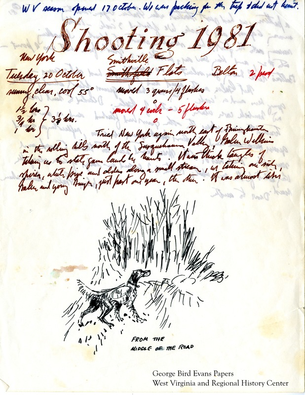 In this journal, George notes that it is his 57th season and his dog Belton's 6th season. Belton is 5 years and 5 months old. Noting that this season is particularly bad for grouse hunting in West Virginia, George makes his way to New York State, where he hunts in locations including the Smithville Flats, Pharsalia, Hunt Road, Melondy Hill, Harford, the German Corners, and Plank Road. In West Virginia and Pennsylvania, he hunts for grouse and woodcock in locations in and around Mt. Storm, Clyde Davis's land, Bayard Cemetery Ridge, Rifle Ridge, Grassy Ridge, Aurora, the Gates, Donald Mover's thorns, Hog Run West, Cranesville, Hartman, Morrison, Maust, Matthews, Tarleton, Lower Hog Run, and Graveyard Glade. He praises Belton's skills for flushing woodcock, though later he notes that the dog is giving him problems by going to grouse for scent, a habit picked up from woodcock hunting. He notes the thick rhododendron and hawthorn cover. On his outings, he remembers hunting with Briar fondly, and reminisces about Belton's first point at a quail. His wife, Kay, often accomanies George on his outings. His journals include tables of hunt statistics for each location, as well as hunt numbers for himself and Belton.